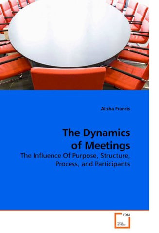 The Dynamics of Meetings: The Influence Of Purpose, Structure, Process, and Participants