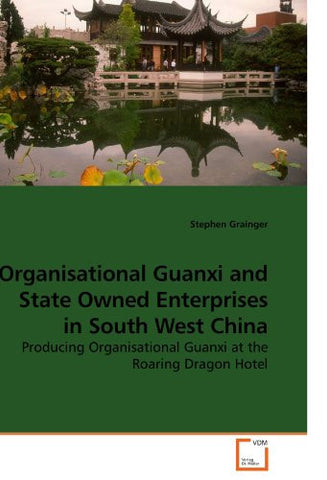 Organisational Guanxi and State Owned Enterprises in South West China: Producing Organisational Guanxi at the Roaring Dragon Hotel
