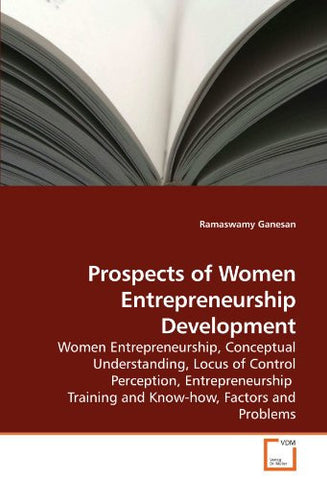 Prospects of Women Entrepreneurship Development: Women Entrepreneurship, Conceptual Understanding, Locus of Control Perception, Entrepreneurship   Training and Know-how, Factors and Problems