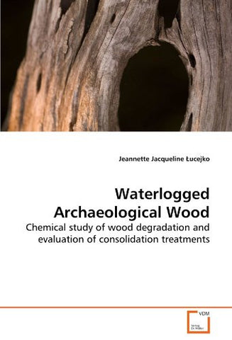 Waterlogged Archaeological Wood: Chemical study of wood degradation and evaluation of consolidation treatments