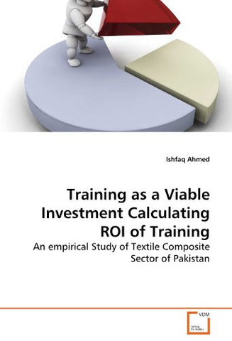 Training as a Viable Investment Calculating ROI of Training: An empirical Study of Textile Composite Sector of Pakistan