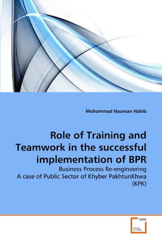 Role of Training and Teamwork in the successful implementation of BPR: Business Process Re-engineering A case of Public Sector of Khyber PakhtunKhwa (KPK)