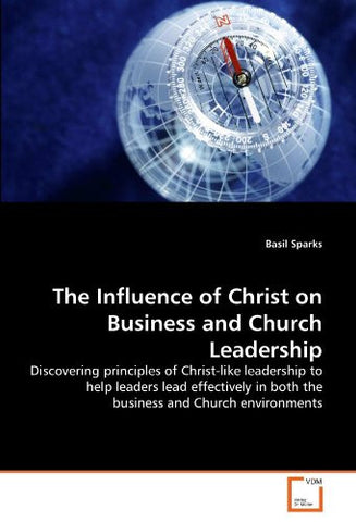 The Influence of Christ on Business and Church Leadership: Discovering principles of Christ-like leadership to help leaders lead effectively in both the business and Church environments