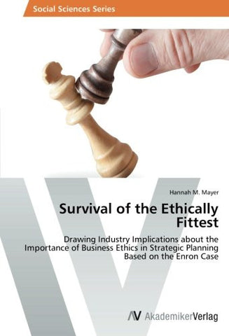 Survival of the Ethically Fittest: Drawing Industry Implications about the Importance of Business Ethics in Strategic Planning Based on the Enron Case