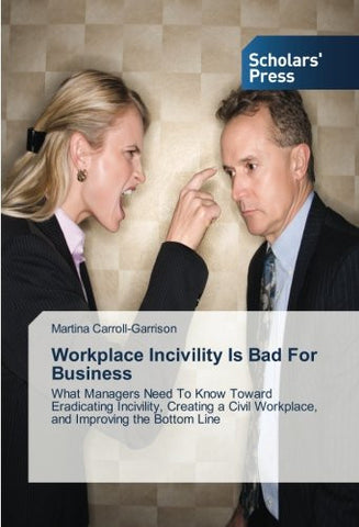 Workplace Incivility Is Bad For Business: What Managers Need To Know Toward Eradicating Incivility, Creating a Civil Workplace, and Improving the Bottom Line