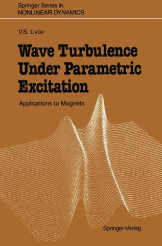 Wave Turbulence Under Parametric Excitation: Applications to Magnets (Springer Series in Nonlinear Dynamics)
