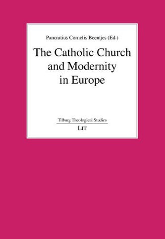 The Catholic Church and Modernity in Europe (Tilburg Theological Studies / Tilburger Theologische Studien)