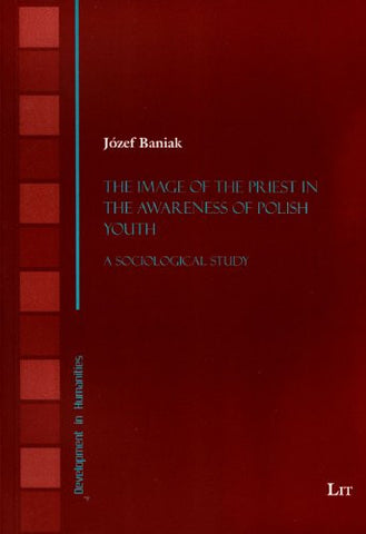 The Image of the Priest in the Awareness of Polish Youth: A Sociological Study (Development in Humanities)
