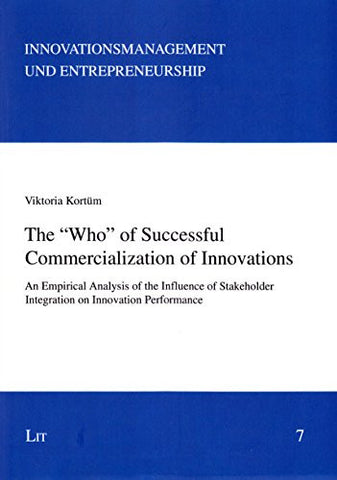 "The ""Who"" of Successful Commercialization of Innovations: An Empirical Analysis of the Influence of Stakeholder Integration on Innovation Performance (Innovationsmanagement und Entrepreneurship)"