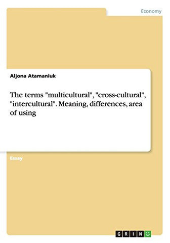 "The terms ""multicultural"", ""cross-cultural"", ""intercultural"". Meaning, differences, area of using"