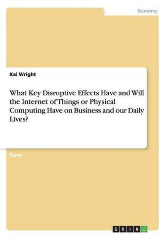 What Key Disruptive Effects Have and Will the Internet of Things or Physical Computing Have on Business and our Daily Lives?