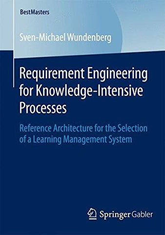Requirement Engineering for Knowledge-Intensive Processes: Reference Architecture for the Selection of a Learning Management System (BestMasters)