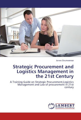 Strategic Procurement and Logistics Management in the 21st Century: A Training Guide on Strategic Procurement,Logistics Management and Law of procurement in 21st century