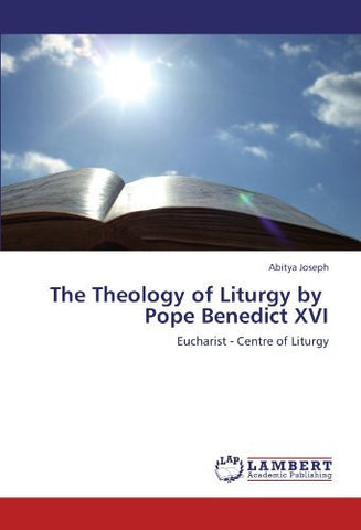 The Theology of Liturgy by   Pope Benedict XVI: Eucharist - Centre of Liturgy