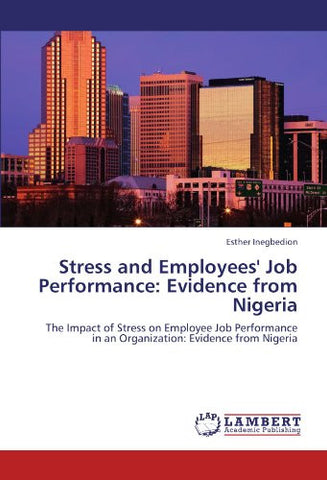 Stress and Employees' Job Performance: Evidence from Nigeria: The Impact of Stress on Employee Job Performance in an Organization: Evidence from Nigeria