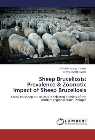 Sheep Brucellosis: Prevalence & Zoonotic Impact of Sheep Brucellosis: Study on sheep brucellosis in selected districts of the Amhara regional state, Ethiopia