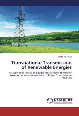 Transnational Transmission of Renewable Energies: A study on international legal mechanisms to further cross-border interconnections of Power Transmission Facilities