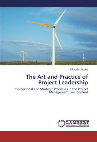 The Art and Practice of Project Leadership: Interpersonal and Strategic Processes in the Project Management Environment
