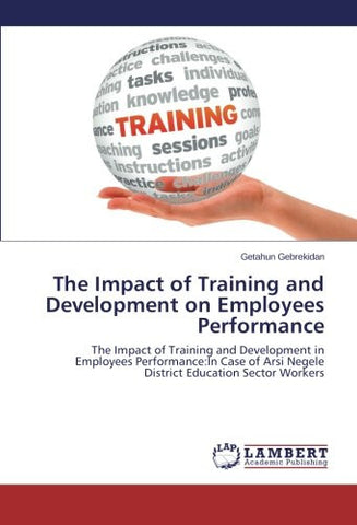 The Impact of Training and Development on Employees Performance: The Impact of Training and Development in Employees Performance:In Case of Arsi Negele District Education Sector Workers