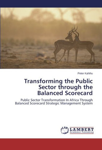 Transforming the Public Sector through the Balanced Scorecard: Public Sector Transformation In Africa Through Balanced Scorecard Strategic Management System