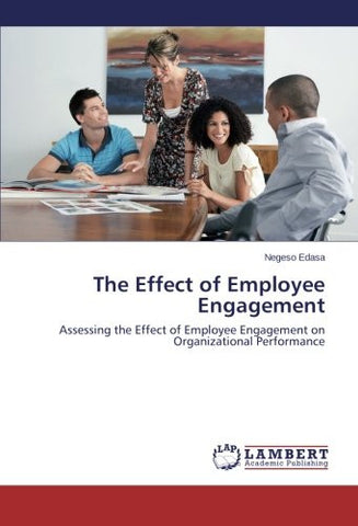 The Effect of Employee Engagement: Assessing the Effect of Employee Engagement on Organizational Performance