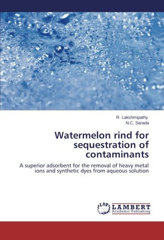Watermelon rind for sequestration of contaminants: A superior adsorbent for the removal of heavy metal ions and synthetic dyes from aqueous solution
