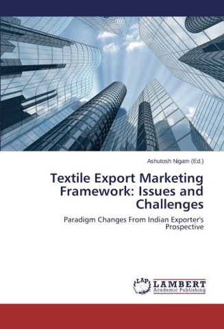 Textile Export Marketing Framework: Issues and Challenges: Paradigm Changes From Indian Exporter's Prospective