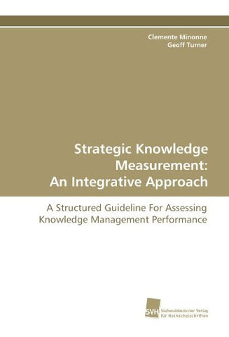Strategic Knowledge Measurement: An Integrative Approach: A Structured Guideline For Assessing Knowledge Management Performance