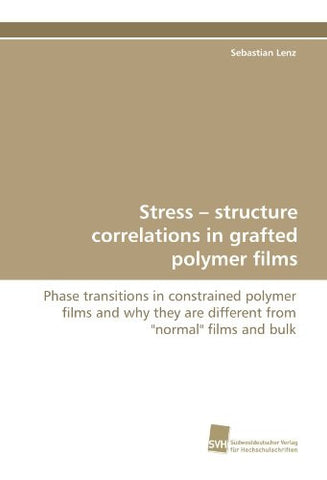 "Stress ? structure correlations in grafted polymer films: Phase transitions in constrained polymer films and why they are different from ""normal"" films and bulk"