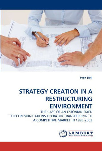 STRATEGY CREATION IN A RESTRUCTURING ENVIRONMENT: THE CASE OF AN ESTONIAN FIXED TELECOMMUNICATIONS OPERATOR TRANSFERRING TO A COMPETITIVE MARKET IN 1993-2003