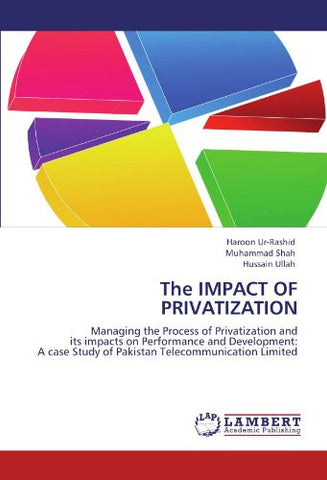 The IMPACT OF PRIVATIZATION: Managing the Process of Privatization and its impacts on Performance and Development: A case Study of Pakistan Telecommunication Limited