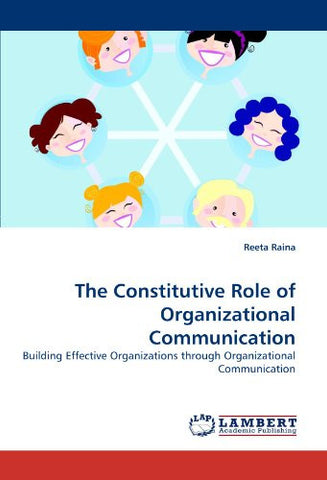 The Constitutive Role of Organizational Communication: Building Effective Organizations through Organizational Communication