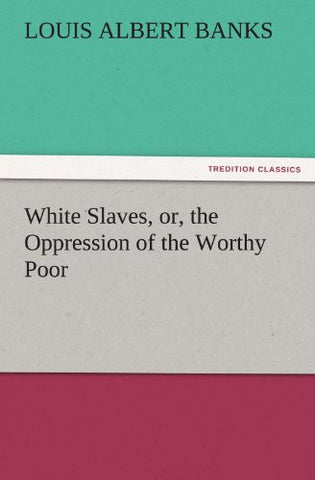 White Slaves, or, the Oppression of the Worthy Poor (TREDITION CLASSICS)