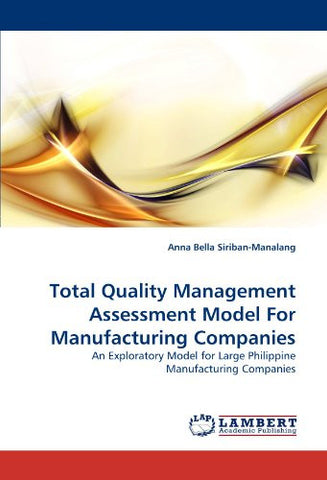 Total Quality Management Assessment Model For Manufacturing Companies: An Exploratory Model for Large Philippine Manufacturing Companies