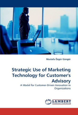 Strategic Use of Marketing Technology for Customer's Advisory: A Model for Customer-Driven Innovation in Organizations