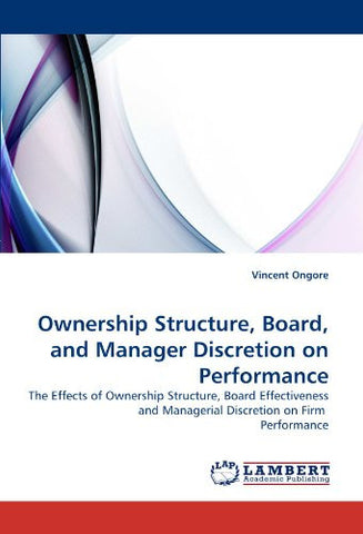 Ownership Structure, Board, and Manager Discretion on Performance: The Effects of Ownership Structure, Board Effectiveness and Managerial Discretion on Firm  Performance