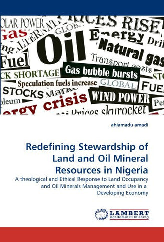 Redefining Stewardship of Land and Oil Mineral Resources in Nigeria: A theological and Ethical Response to Land Occupancy and Oil Minerals Management and Use in a  Developing Economy
