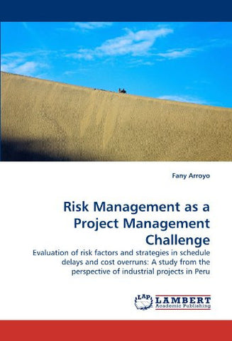Risk Management as a Project Management Challenge: Evaluation of risk factors and strategies in schedule delays and cost overruns: A study from the perspective of industrial projects in Peru