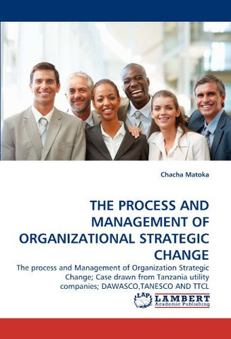 THE PROCESS AND MANAGEMENT OF ORGANIZATIONAL STRATEGIC CHANGE: The process and Management of Organization Strategic Change; Case drawn from Tanzania utility companies; DAWASCO,TANESCO AND TTCL