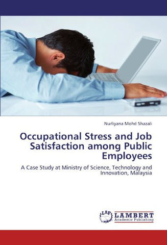 Occupational Stress and Job Satisfaction among Public Employees: A Case Study at Ministry of Science, Technology and Innovation, Malaysia