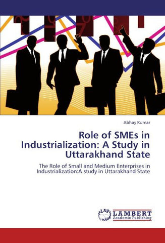 Role of SMEs in Industrialization: A Study in Uttarakhand State: The Role of Small and Medium Enterprises in Industrialization:A study in Uttarakhand State