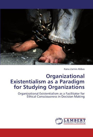 Organizational Existentialism as a Paradigm for Studying Organizations: Organizational Existentialism as a Facilitator for Ethical Consciousness in Decision Making