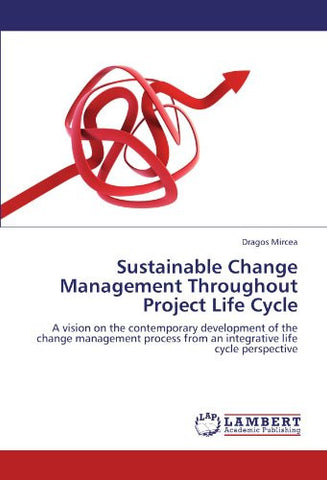 Sustainable Change Management Throughout Project Life Cycle: A vision on the contemporary development of the change management process from an integrative life cycle perspective