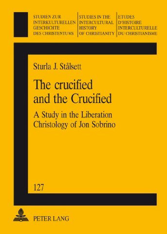 The crucified and the Crucified: A Study in the Liberation Christology of Jon Sobrino (Studien Zur Interkulturellen Geschichte Des Christentums / E)
