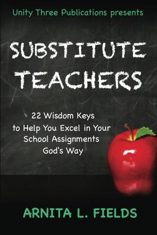 Substitute Teachers: 22 Wisdom Keys to Help You Excel in Your Schools Assignment God?s Way (Wisdom Keys Book Series) (Volume 3)