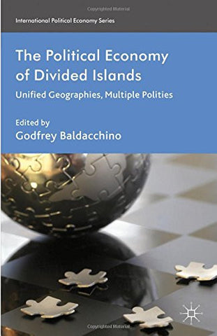 The Political Economy of Divided Islands: Unified Geographies, Multiple Polities (International Political Economy Series)
