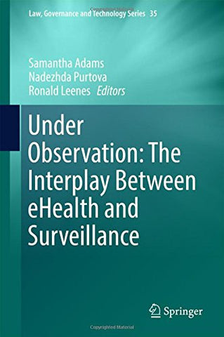 Under Observation: The Interplay Between eHealth and Surveillance (Law, Governance and Technology Series)