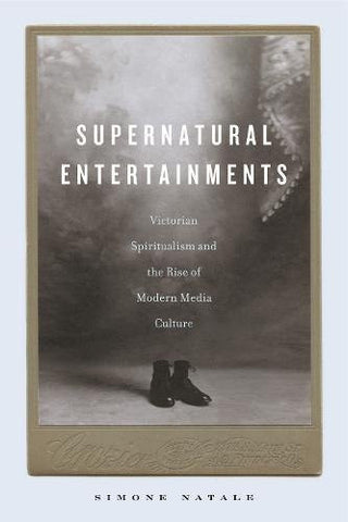 Supernatural Entertainments: Victorian Spiritualism and the Rise of Modern Media Culture