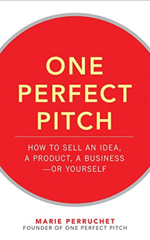 One Perfect Pitch: How to Sell Your Idea, Your Product, Your Business_or Yourself