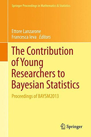 The Contribution of Young Researchers to Bayesian Statistics: Proceedings of BAYSM2013 (Springer Proceedings in Mathematics & Statistics)